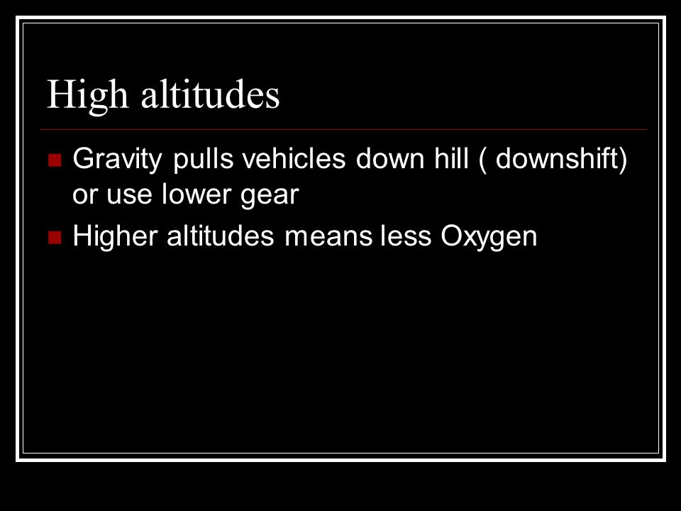 High altitudes Gravity pulls vehicles down hill ( downshift) or use lower gear.