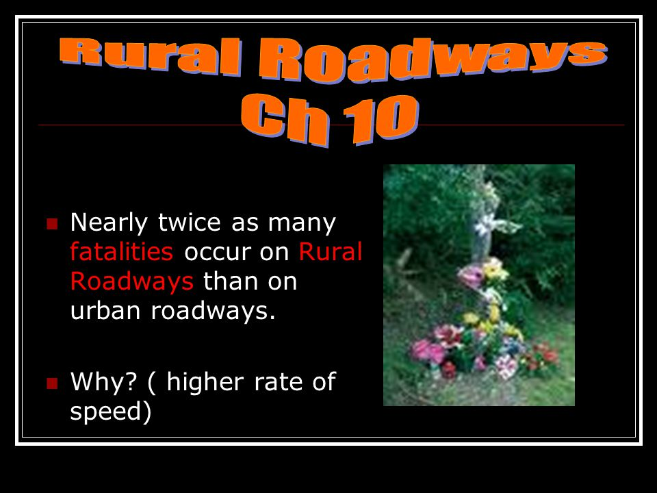 Rural Roadways Ch 10. Nearly twice as many fatalities occur on Rural Roadways than on urban roadways.