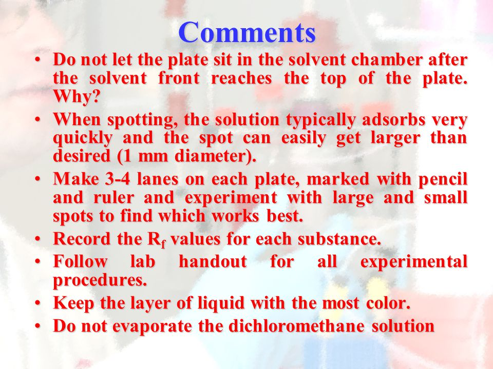 Comments Do not let the plate sit in the solvent chamber after the solvent front reaches the top of the plate. Why