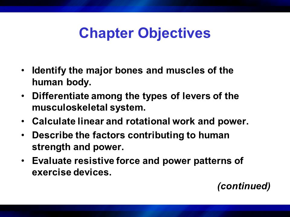 Chapter Objectives Identify the major bones and muscles of the human body. Differentiate among the types of levers of the musculoskeletal system.