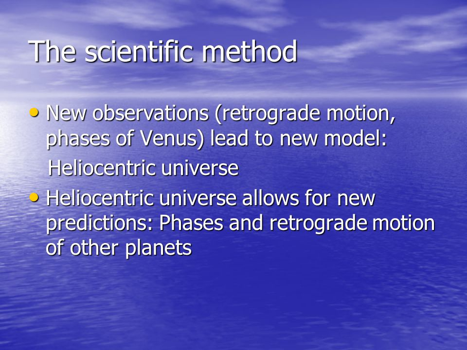 The scientific method New observations (retrograde motion, phases of Venus) lead to new model: Heliocentric universe.