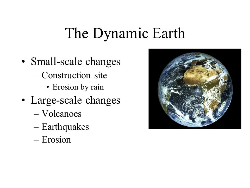 The Dynamic Earth Small-scale changes Large-scale changes