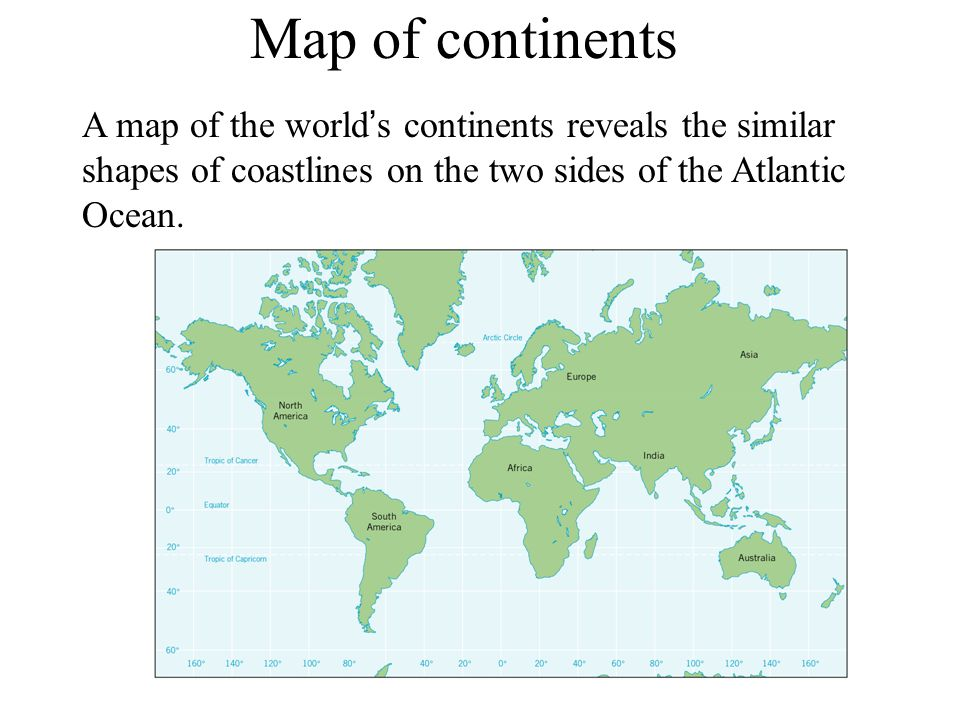Map of continents A map of the world's continents reveals the similar shapes of coastlines on the two sides of the Atlantic Ocean.