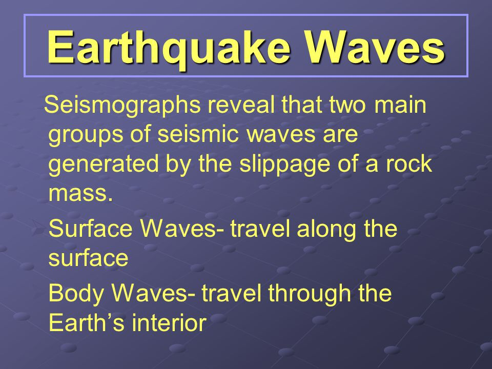 Earthquake Waves Seismographs reveal that two main groups of seismic waves are generated by the slippage of a rock mass.