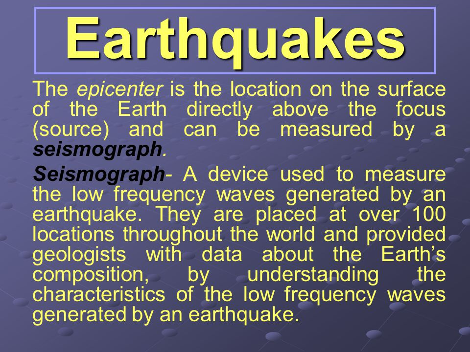 Earthquakes The epicenter is the location on the surface of the Earth directly above the focus (source) and can be measured by a seismograph.