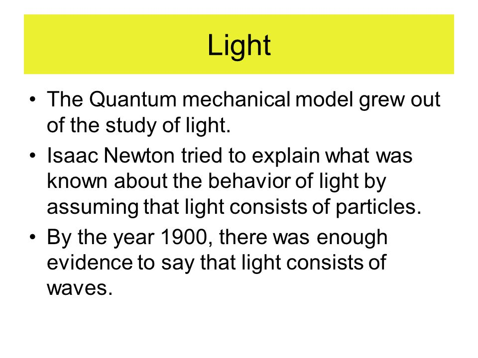 Light The Quantum mechanical model grew out of the study of light.