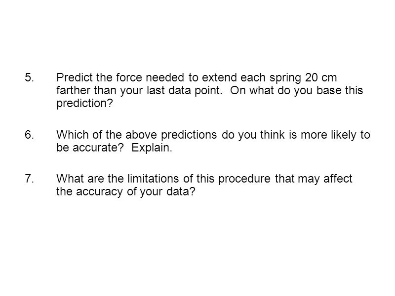 Predict the force needed to extend each spring 20 cm farther than your last data point. On what do you base this prediction