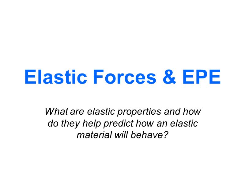 Elastic Forces & EPE What are elastic properties and how do they help predict how an elastic material will behave