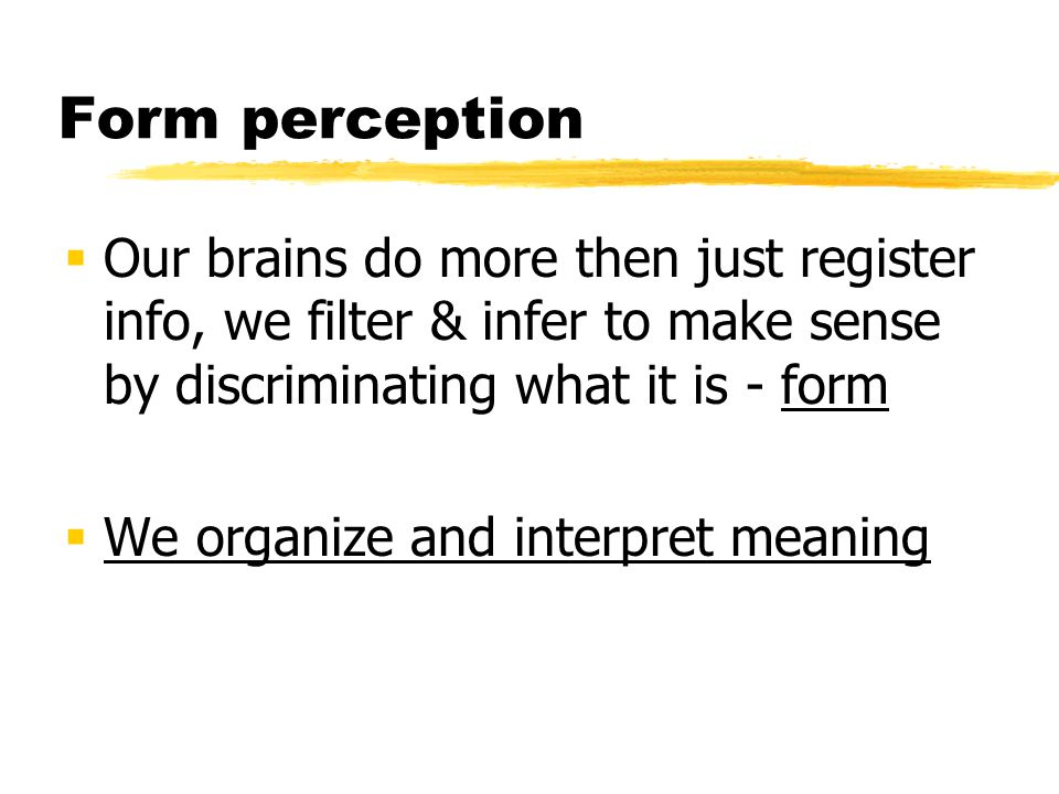 Form perception Our brains do more then just register info, we filter & infer to make sense by discriminating what it is - form.