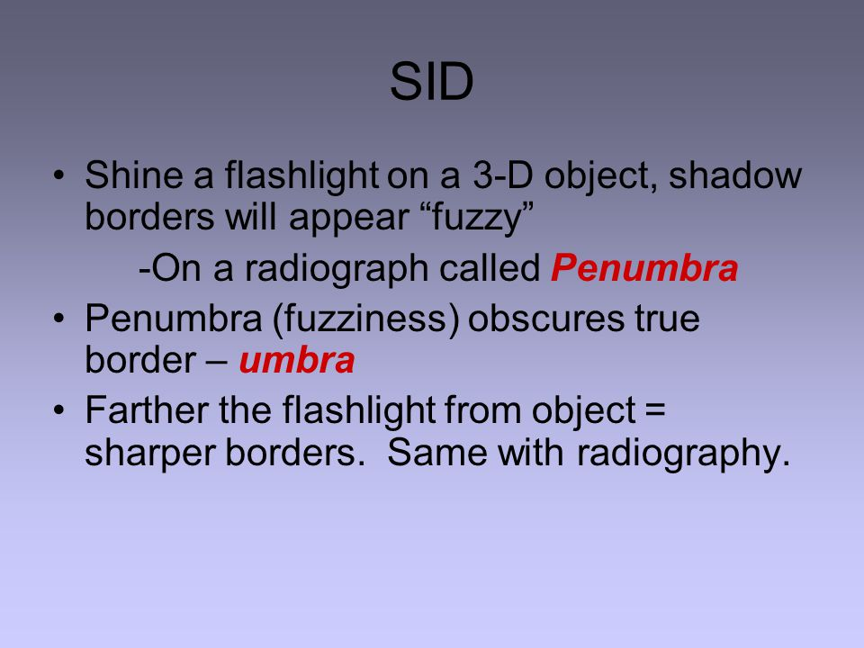 SID Shine a flashlight on a 3-D object, shadow borders will appear fuzzy -On a radiograph called Penumbra.
