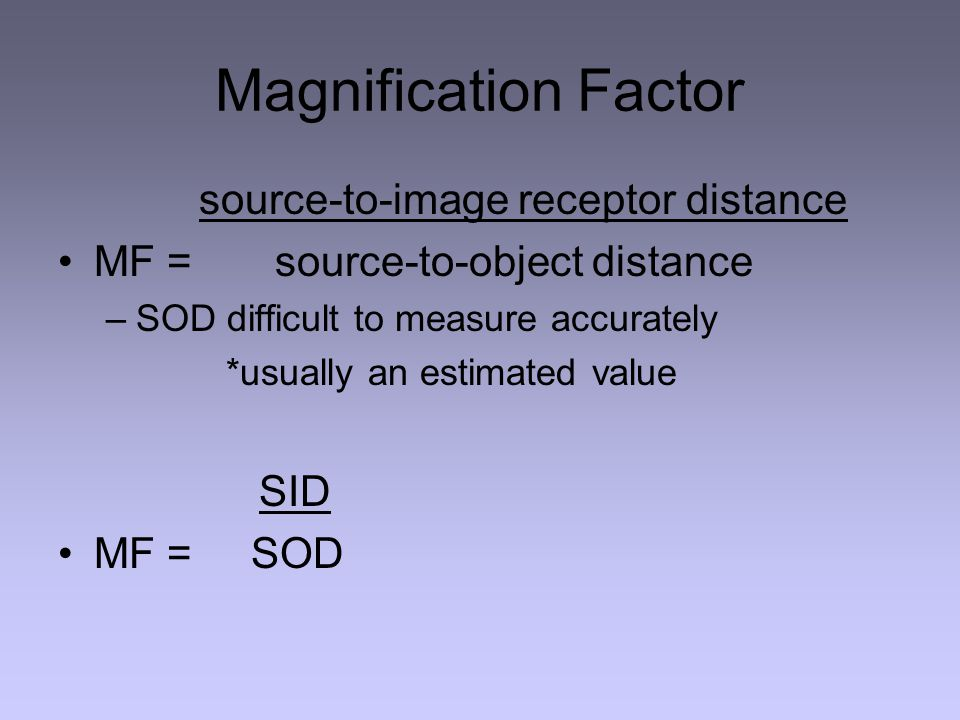 Magnification Factor MF = source-to-object distance SID MF = SOD