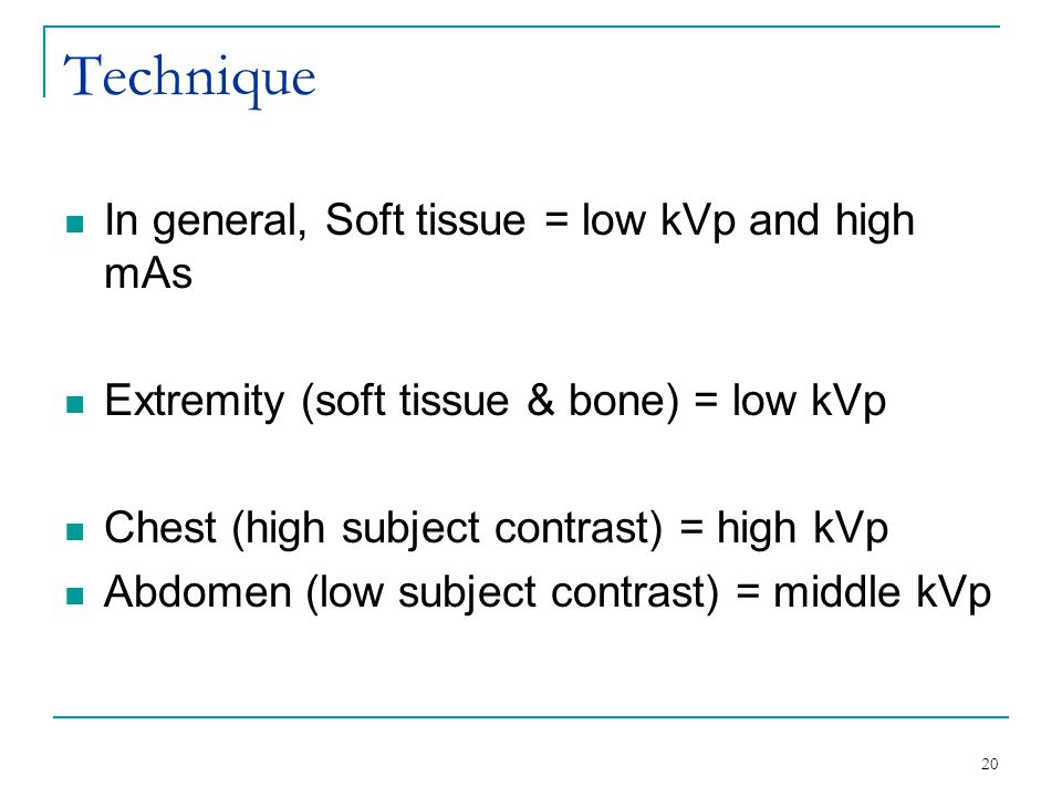 Technique In general, Soft tissue = low kVp and high mAs