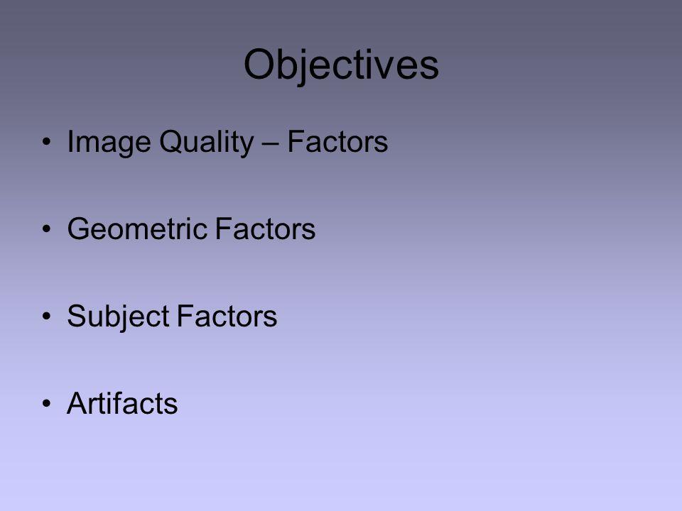 Objectives Image Quality – Factors Geometric Factors Subject Factors