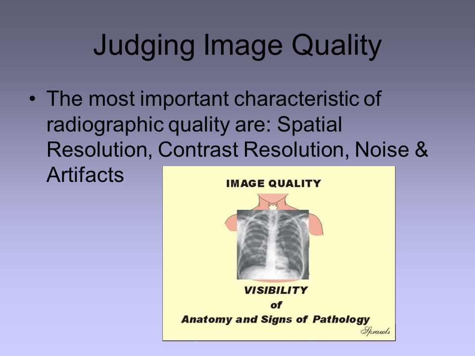 Judging Image Quality The most important characteristic of radiographic quality are: Spatial Resolution, Contrast Resolution, Noise & Artifacts.