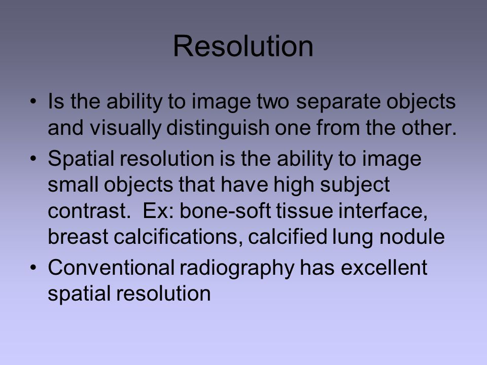 Resolution Is the ability to image two separate objects and visually distinguish one from the other.