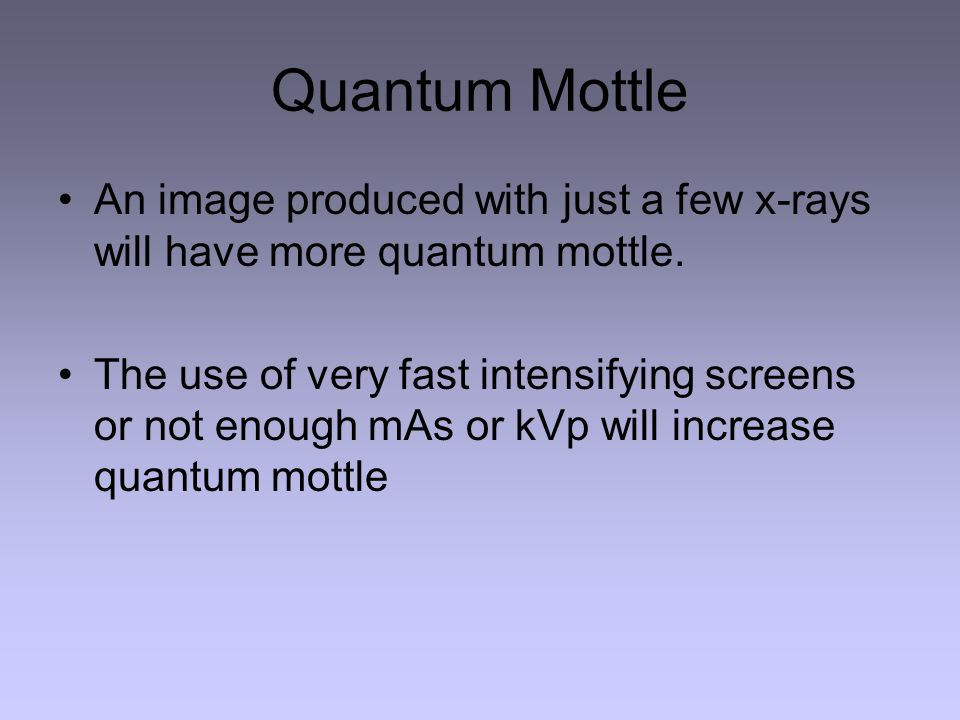 Quantum Mottle An image produced with just a few x-rays will have more quantum mottle.