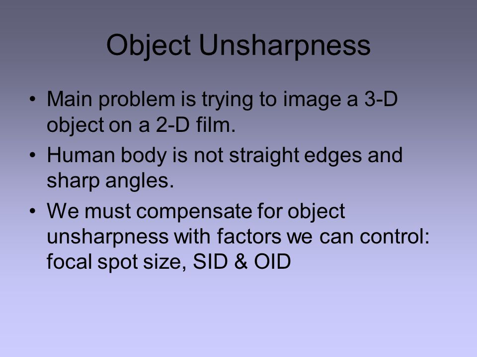 Object Unsharpness Main problem is trying to image a 3-D object on a 2-D film. Human body is not straight edges and sharp angles.