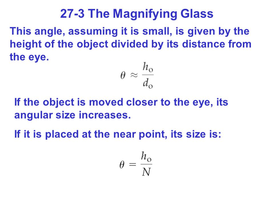 27-3 The Magnifying Glass This angle, assuming it is small, is given by the height of the object divided by its distance from the eye.