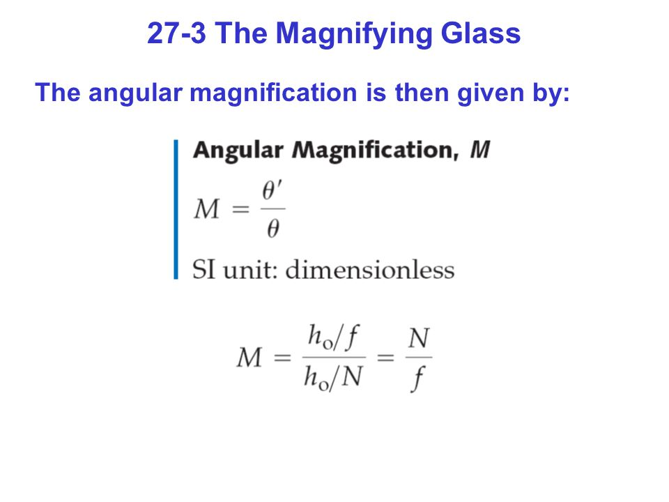 27-3 The Magnifying Glass The angular magnification is then given by: