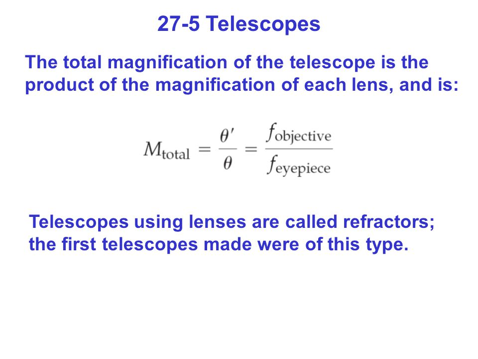 27-5 Telescopes The total magnification of the telescope is the product of the magnification of each lens, and is: