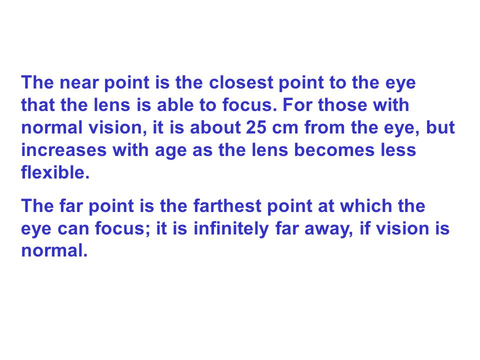 The near point is the closest point to the eye that the lens is able to focus. For those with normal vision, it is about 25 cm from the eye, but increases with age as the lens becomes less flexible.