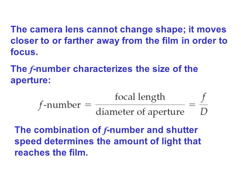 The camera lens cannot change shape; it moves closer to or farther away from the film in order to focus.