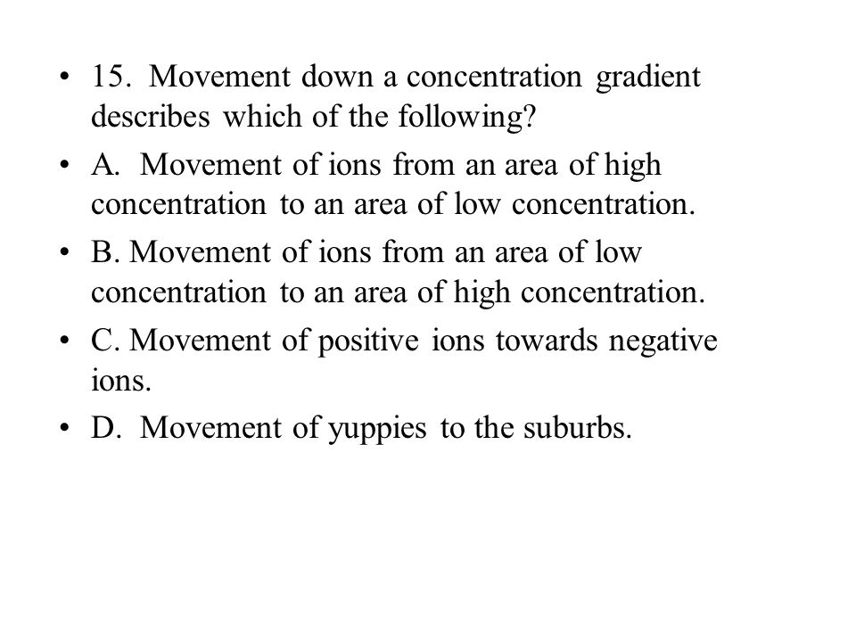 15. Movement down a concentration gradient describes which of the following