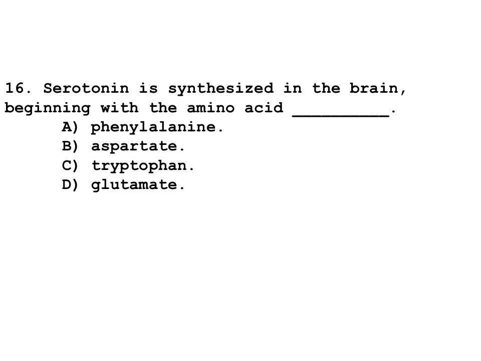 16. Serotonin is synthesized in the brain, beginning with the amino acid __________.