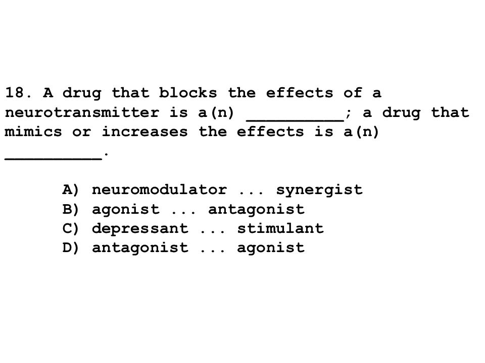 18. A drug that blocks the effects of a neurotransmitter is a(n) __________; a drug that mimics or increases the effects is a(n) __________.