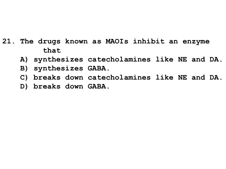 21. The drugs known as MAOIs inhibit an enzyme that