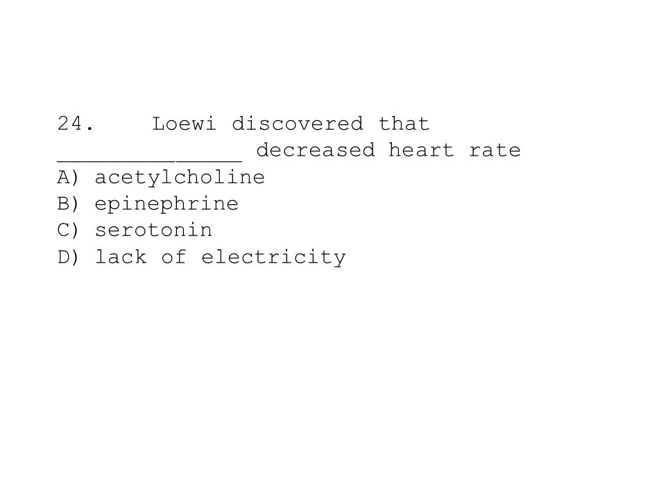 24. Loewi discovered that ______________ decreased heart rate A) acetylcholine B) epinephrine C) serotonin D) lack of electricity