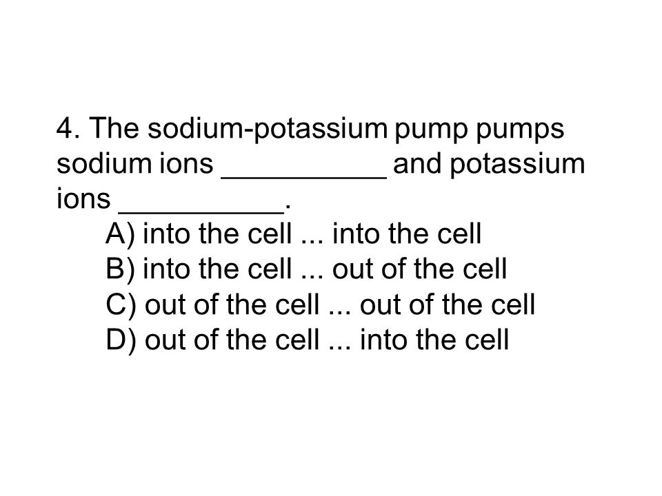 4. The sodium‑potassium pump pumps sodium ions __________ and potassium ions __________.