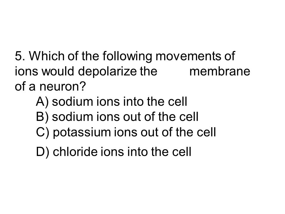 5. Which of the following movements of ions would depolarize the