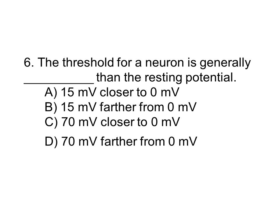 6. The threshold for a neuron is generally __________ than the resting potential.