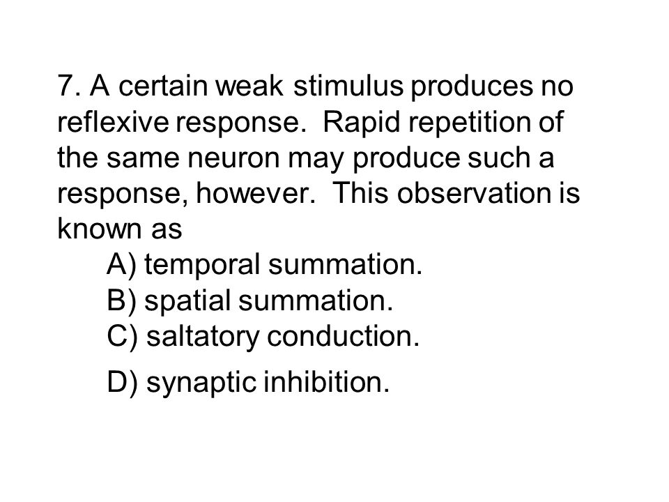 7. A certain weak stimulus produces no reflexive response