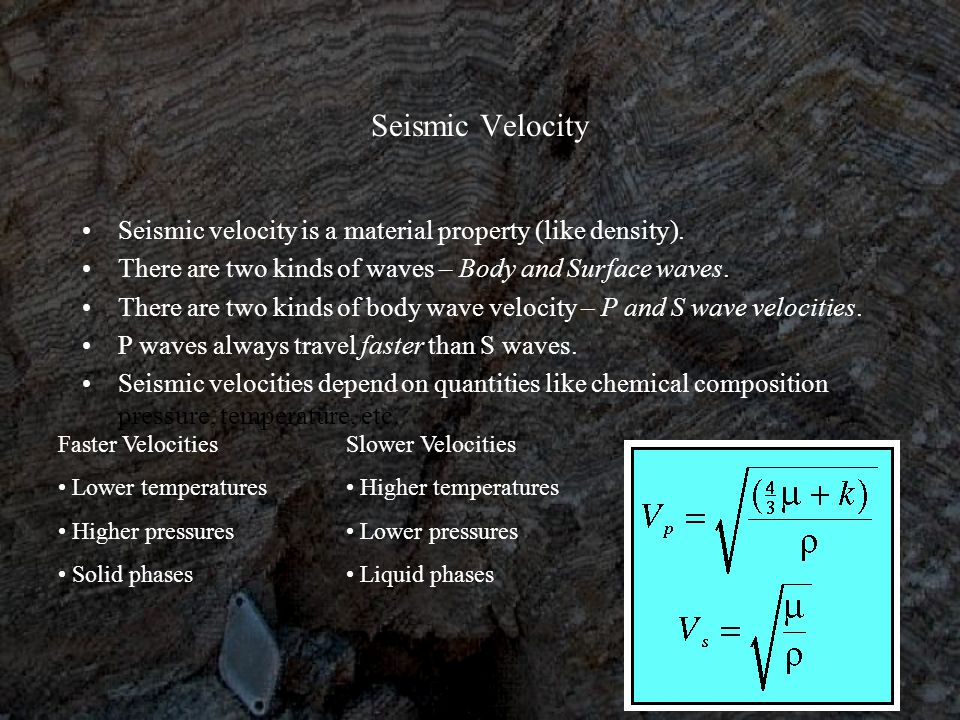 Seismic Velocity Seismic velocity is a material property (like density). There are two kinds of waves – Body and Surface waves.