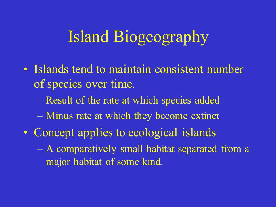 Island Biogeography Islands tend to maintain consistent number of species over time. Result of the rate at which species added.