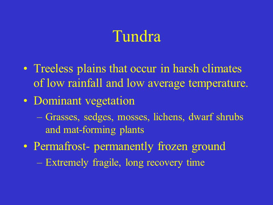 Tundra Treeless plains that occur in harsh climates of low rainfall and low average temperature. Dominant vegetation.