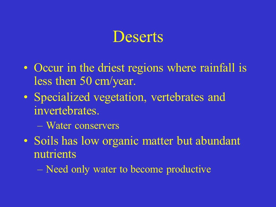 Deserts Occur in the driest regions where rainfall is less then 50 cm/year. Specialized vegetation, vertebrates and invertebrates.