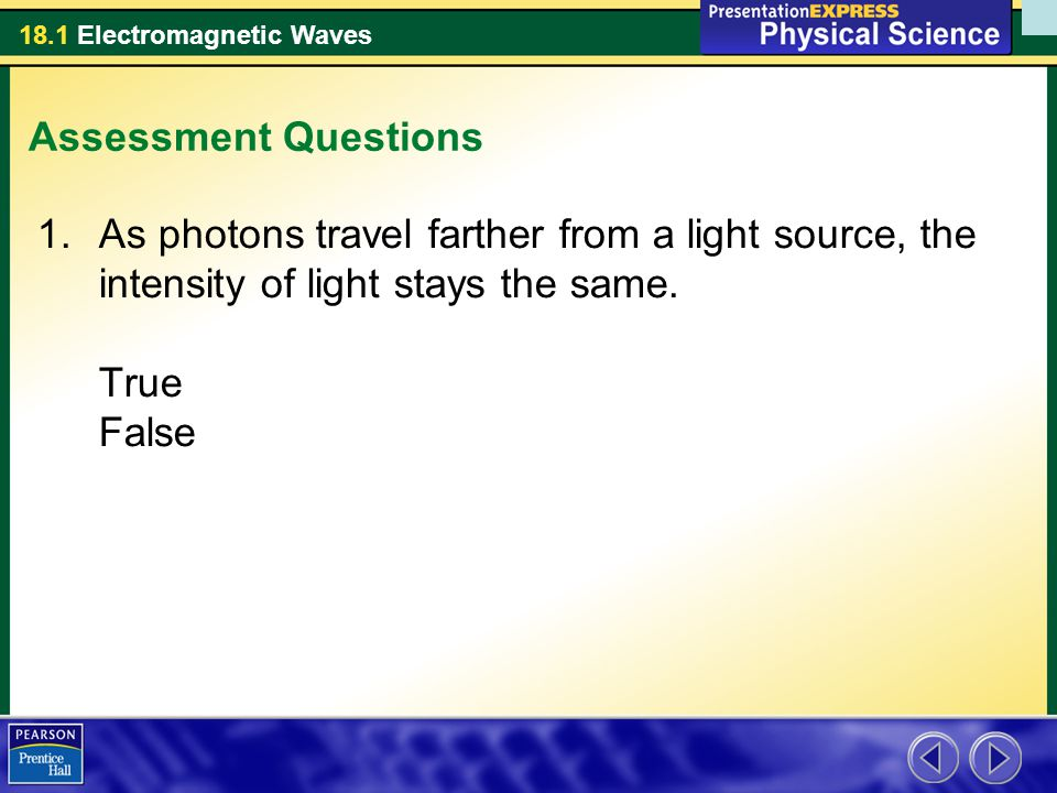 Assessment Questions As photons travel farther from a light source, the intensity of light stays the same.