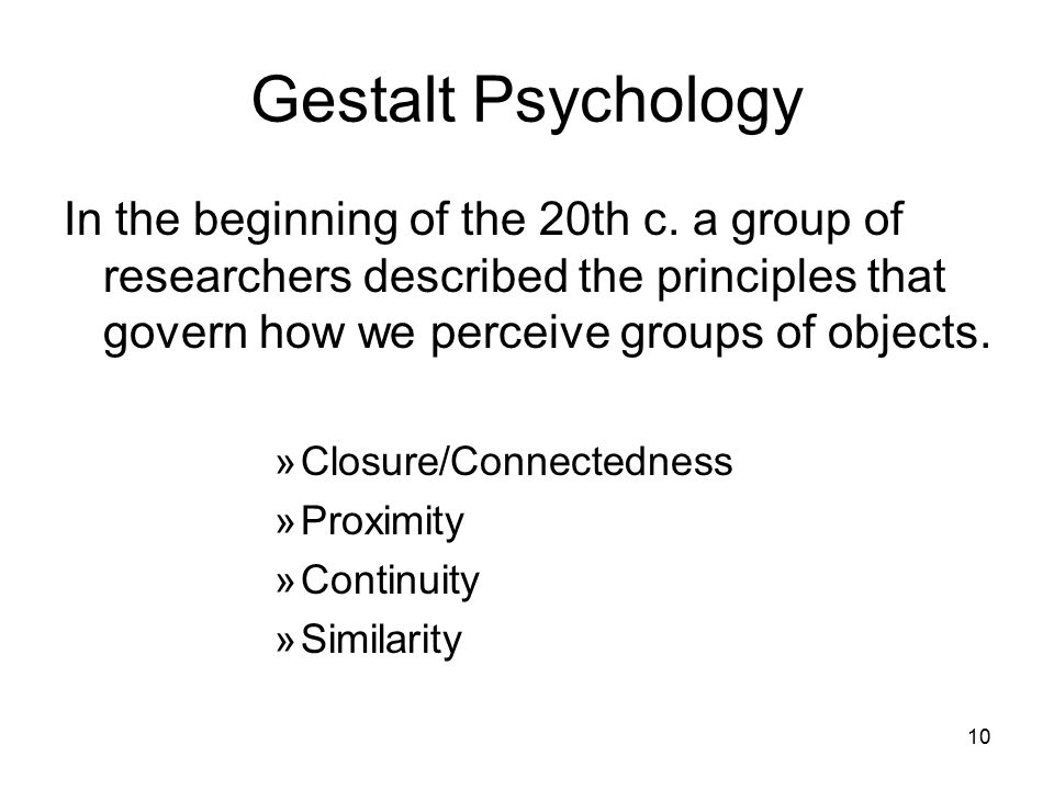 Gestalt Psychology In the beginning of the 20th c. a group of researchers described the principles that govern how we perceive groups of objects.