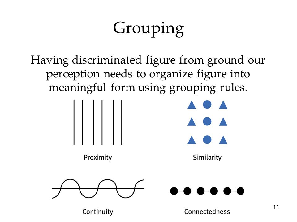 Grouping Having discriminated figure from ground our perception needs to organize figure into meaningful form using grouping rules.
