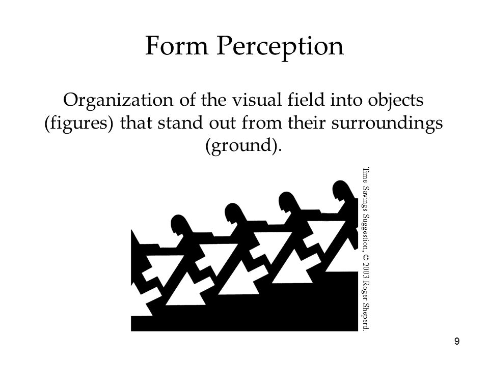 Form Perception Organization of the visual field into objects (figures) that stand out from their surroundings (ground).