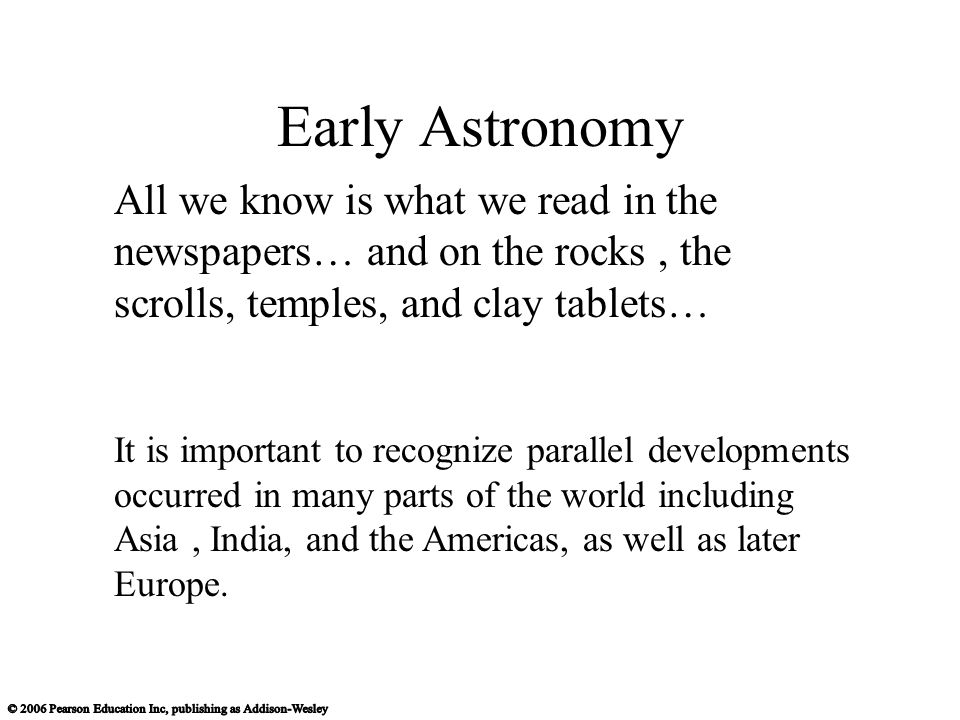 Early Astronomy All we know is what we read in the newspapers… and on the rocks , the scrolls, temples, and clay tablets…