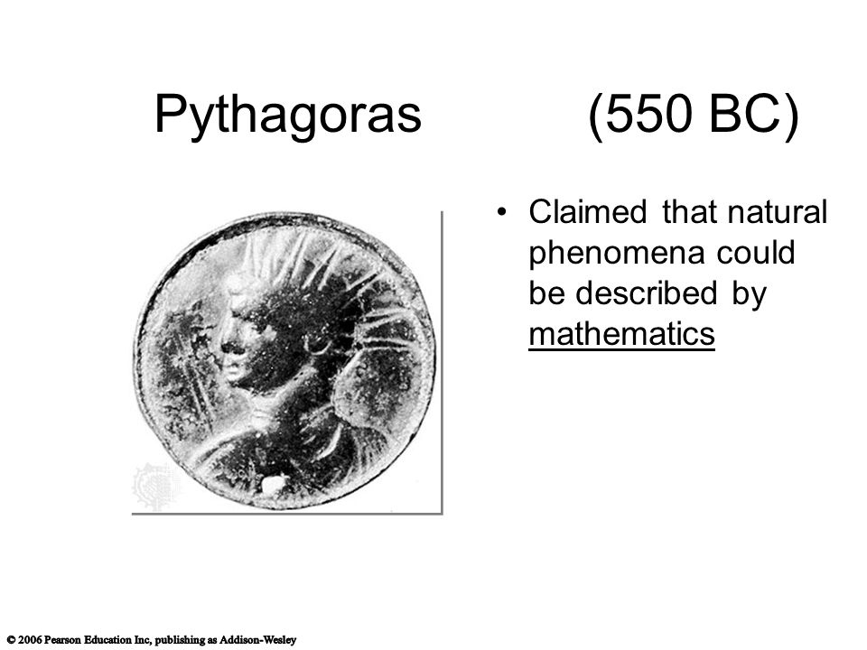 Pythagoras (550 BC) Claimed that natural phenomena could be described by mathematics
