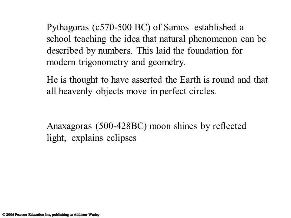 Pythagoras (c570-500 BC) of Samos established a school teaching the idea that natural phenomenon can be described by numbers. This laid the foundation for modern trigonometry and geometry.