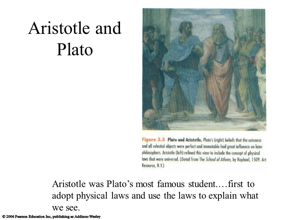 Aristotle and Plato Aristotle was Plato's most famous student.…first to adopt physical laws and use the laws to explain what we see.