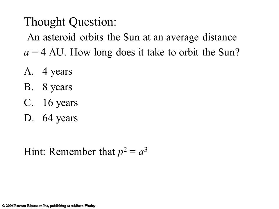 Thought Question: An asteroid orbits the Sun at an average distance a = 4 AU. How long does it take to orbit the Sun