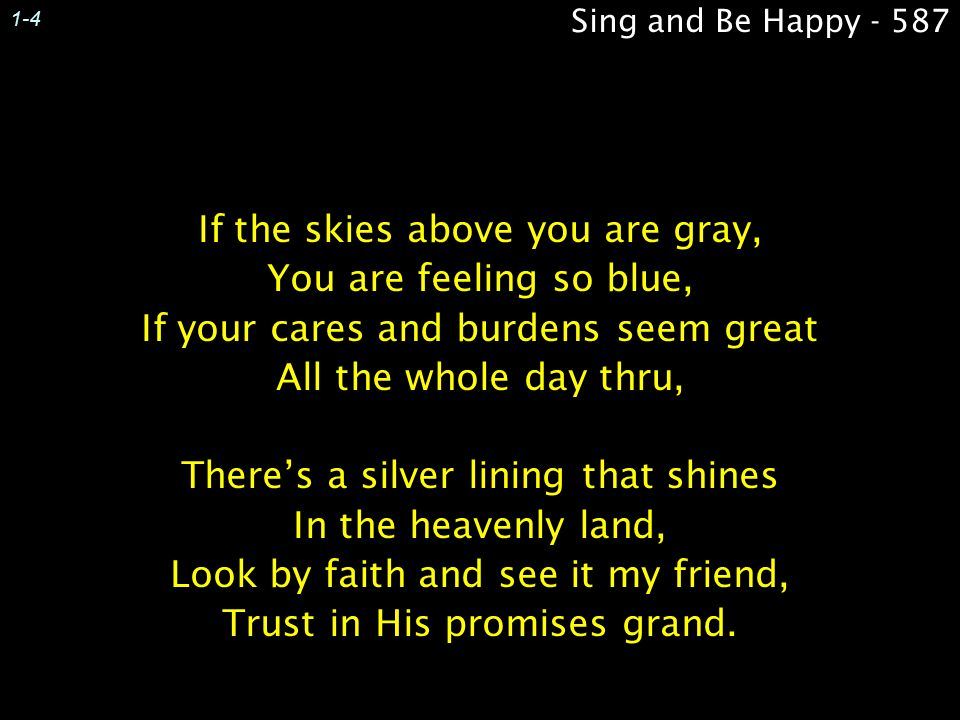 1-4 Sing and Be Happy - 587. If the skies above you are gray, You are feeling so blue, If your cares and burdens seem great All the whole day thru,