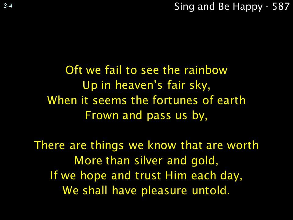 3-4 Sing and Be Happy - 587. Oft we fail to see the rainbow Up in heaven's fair sky, When it seems the fortunes of earth Frown and pass us by,